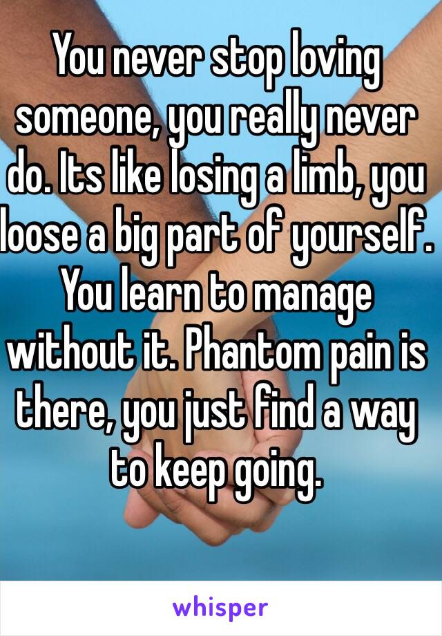 You never stop loving someone, you really never do. Its like losing a limb, you loose a big part of yourself. You learn to manage without it. Phantom pain is there, you just find a way to keep going.