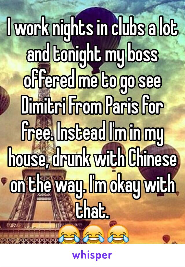 I work nights in clubs a lot and tonight my boss offered me to go see Dimitri From Paris for free. Instead I'm in my house, drunk with Chinese on the way. I'm okay with that.  😂😂😂
