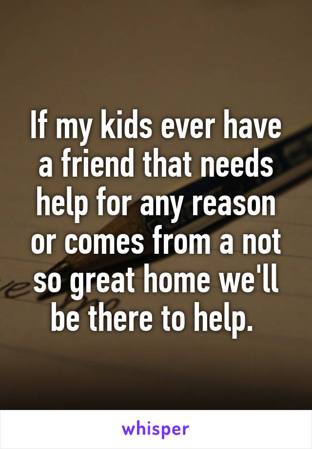 If my kids ever have a friend that needs help for any reason or comes from a not so great home we'll be there to help.