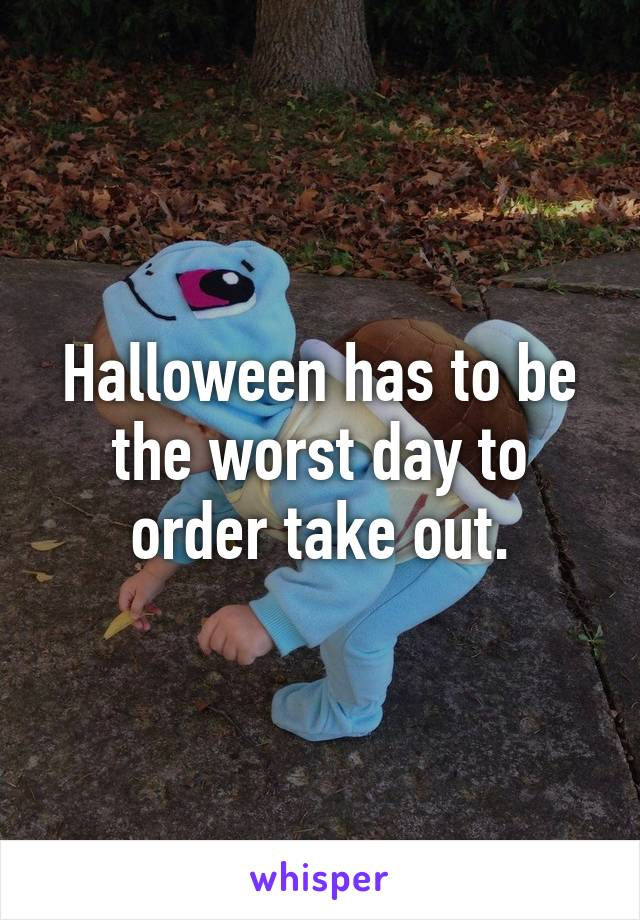 Halloween has to be the worst day to order take out.