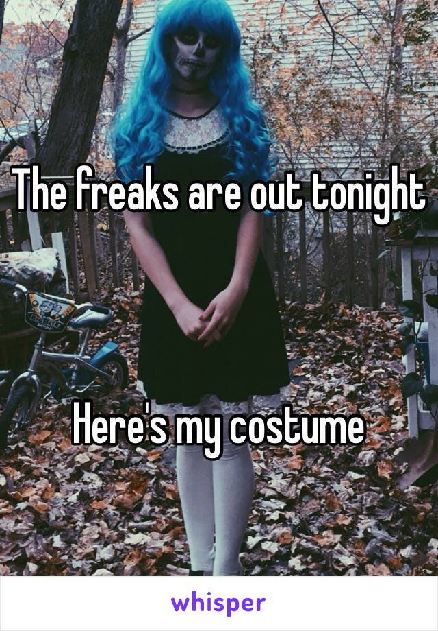 The freaks are out tonight     Here's my costume