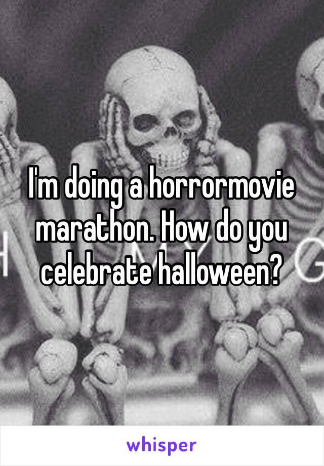 I'm doing a horrormovie marathon. How do you celebrate halloween?