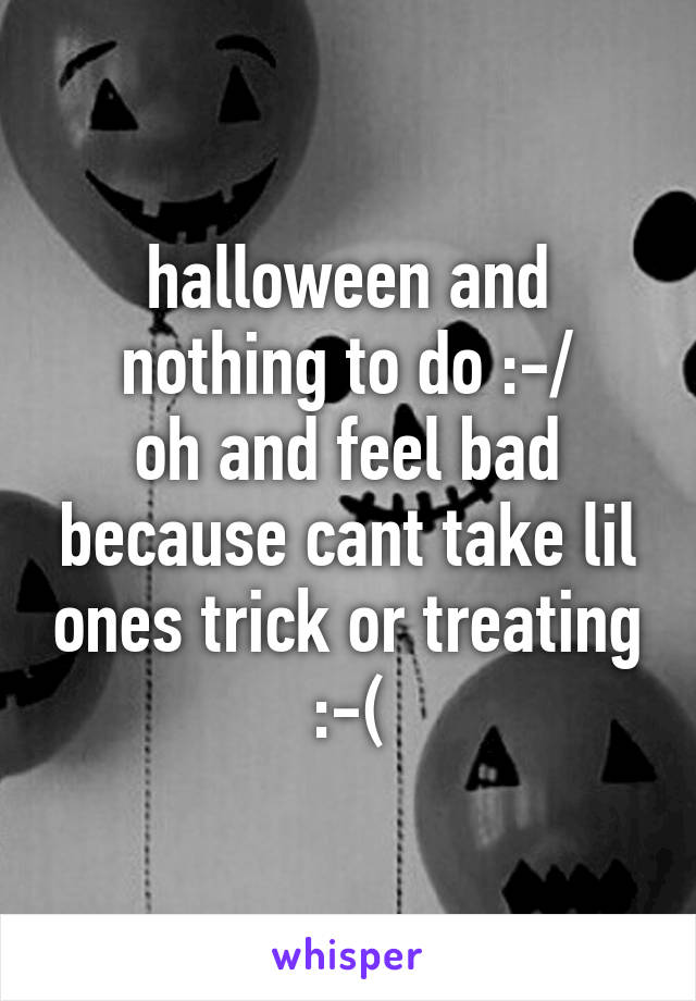 halloween and nothing to do :-/ oh and feel bad because cant take lil ones trick or treating :-(