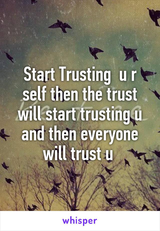 Start Trusting  u r self then the trust will start trusting u and then everyone will trust u