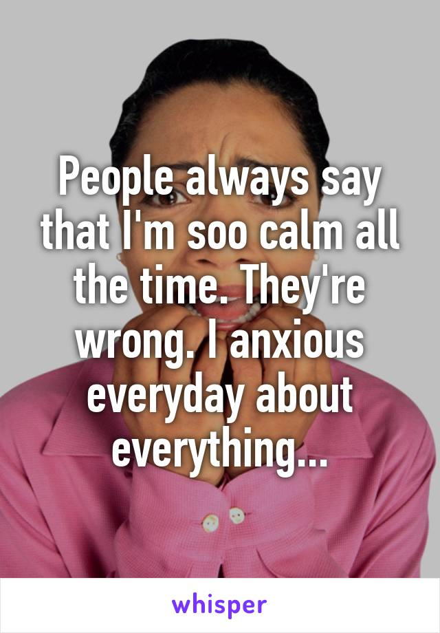 People always say that I'm soo calm all the time. They're wrong. I anxious everyday about everything...