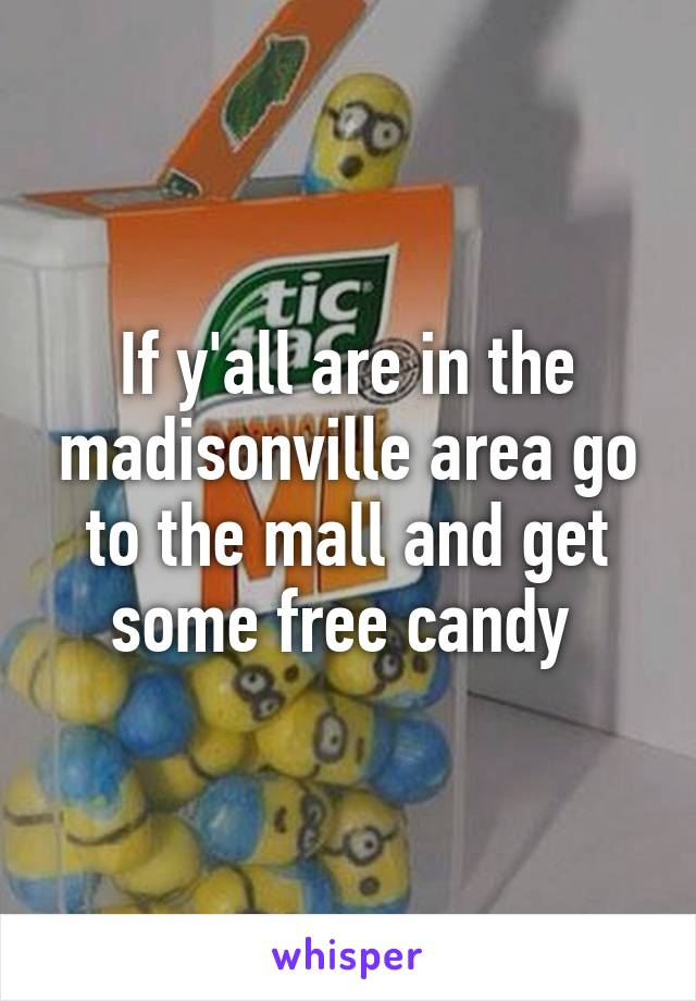 If y'all are in the madisonville area go to the mall and get some free candy