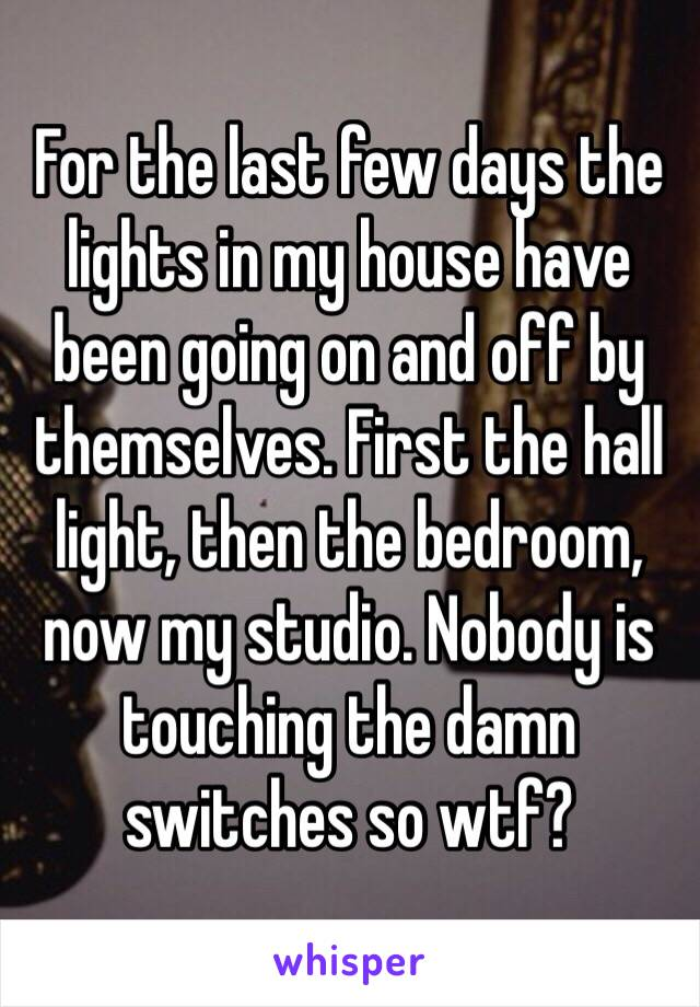 For the last few days the lights in my house have been going on and off by themselves. First the hall light, then the bedroom, now my studio. Nobody is touching the damn switches so wtf?