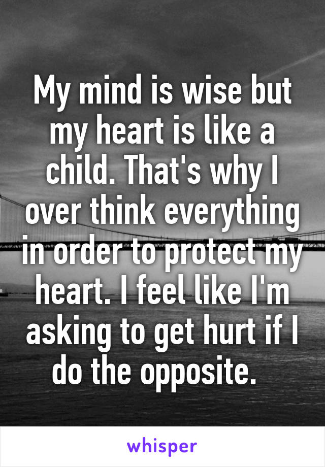 My mind is wise but my heart is like a child. That's why I over think everything in order to protect my heart. I feel like I'm asking to get hurt if I do the opposite.