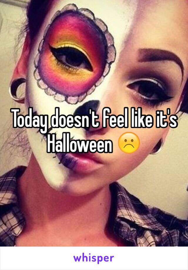 Today doesn't feel like it's Halloween ☹️