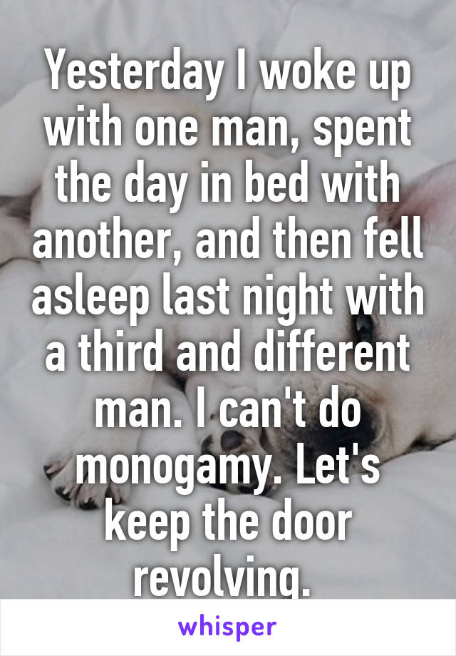 Yesterday I woke up with one man, spent the day in bed with another, and then fell asleep last night with a third and different man. I can't do monogamy. Let's keep the door revolving.
