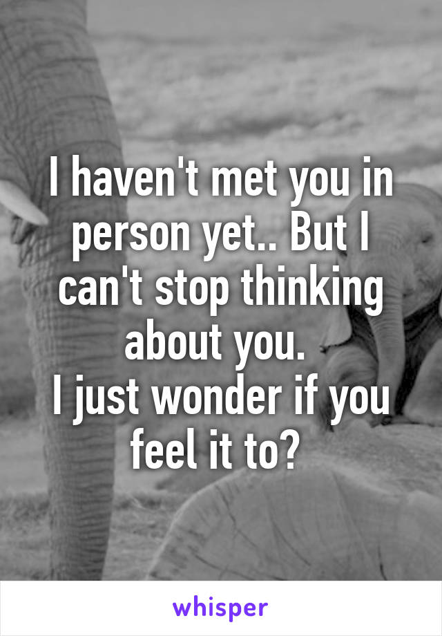 I haven't met you in person yet.. But I can't stop thinking about you.  I just wonder if you feel it to?