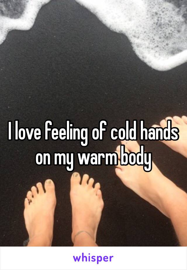 I love feeling of cold hands on my warm body