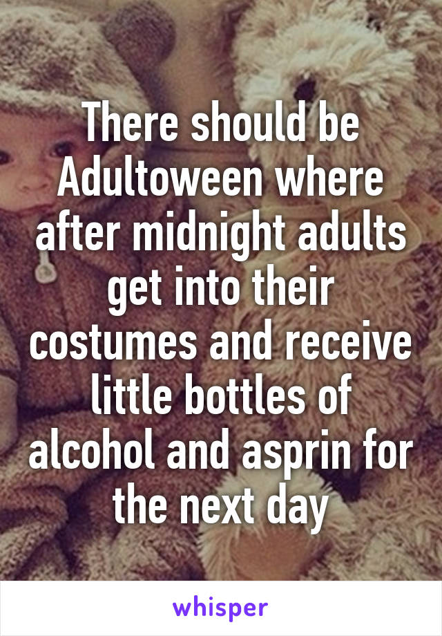 There should be Adultoween where after midnight adults get into their costumes and receive little bottles of alcohol and asprin for the next day