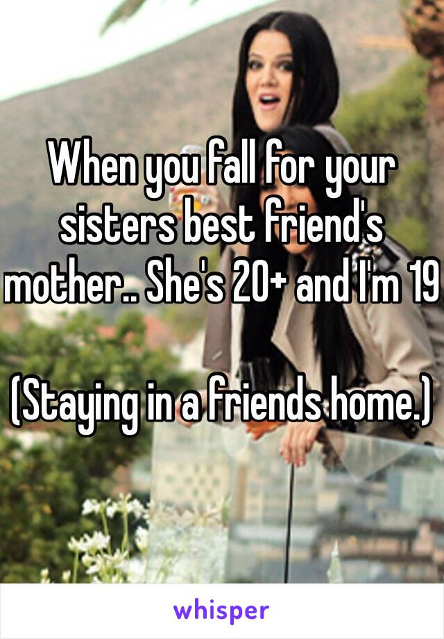 When you fall for your sisters best friend's mother.. She's 20+ and I'm 19  (Staying in a friends home.)