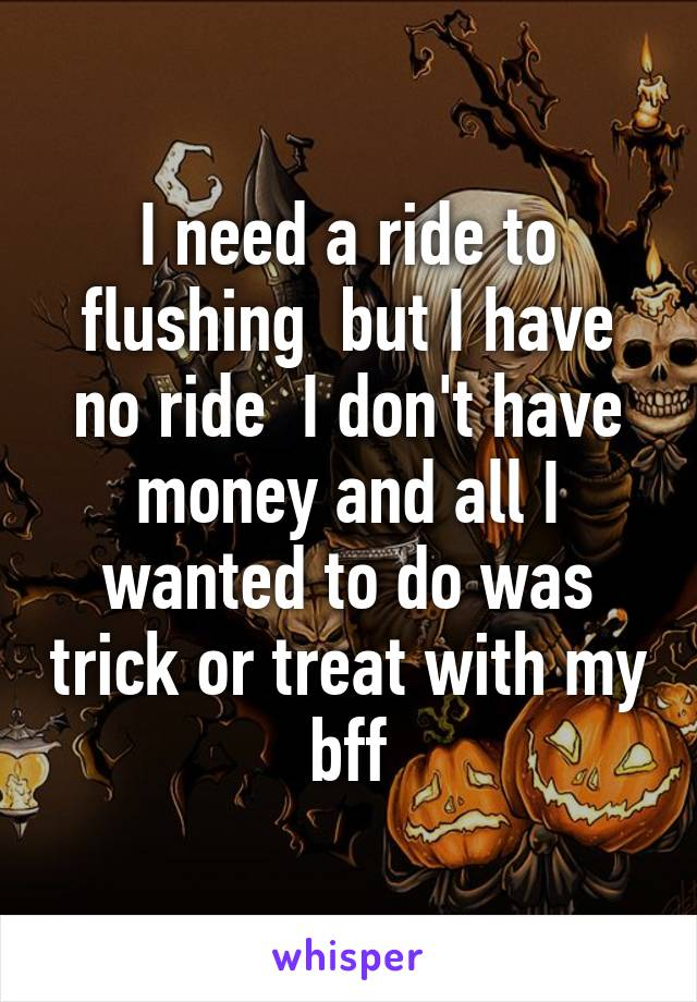 I need a ride to flushing  but I have no ride  I don't have money and all I wanted to do was trick or treat with my bff