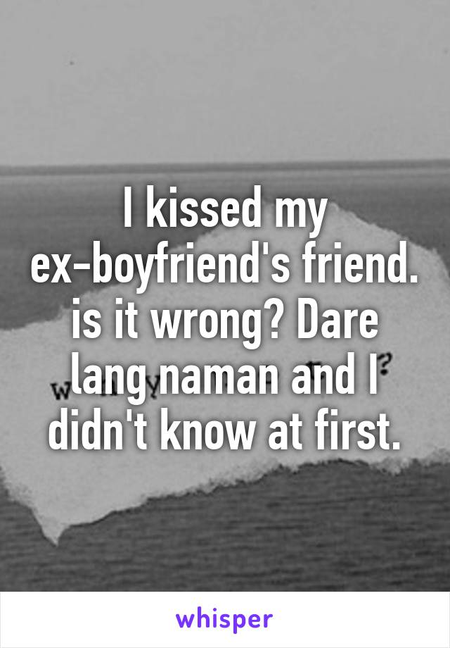 I kissed my ex-boyfriend's friend. is it wrong? Dare lang naman and I didn't know at first.