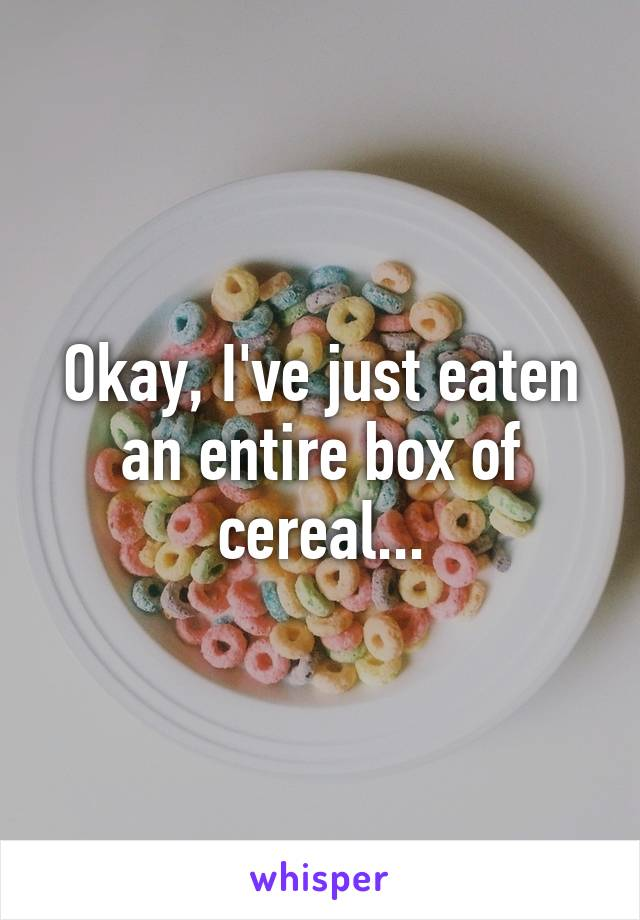 Okay, I've just eaten an entire box of cereal...