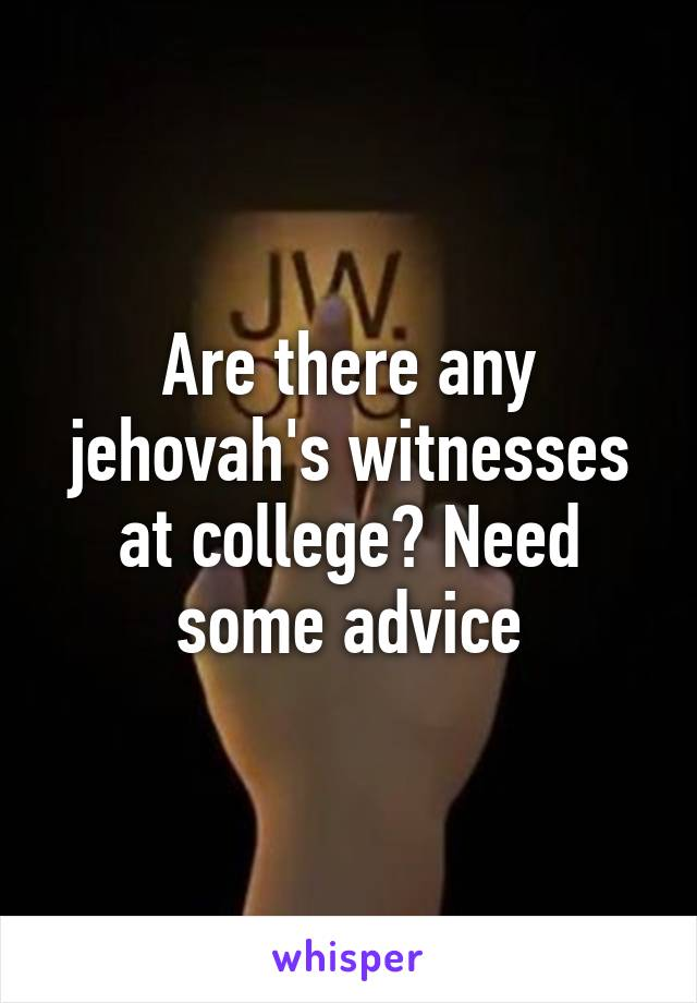 Are there any jehovah's witnesses at college? Need some advice
