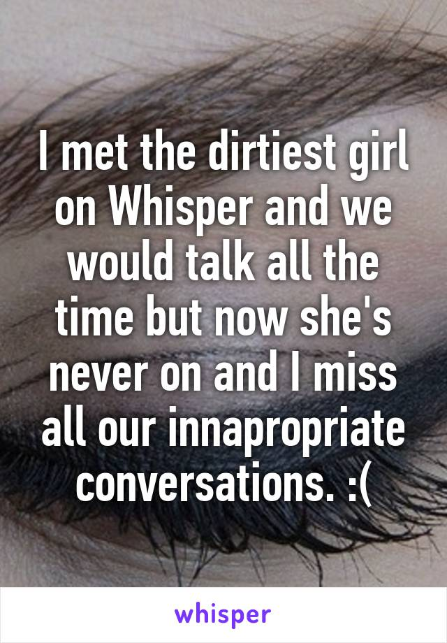 I met the dirtiest girl on Whisper and we would talk all the time but now she's never on and I miss all our innapropriate conversations. :(