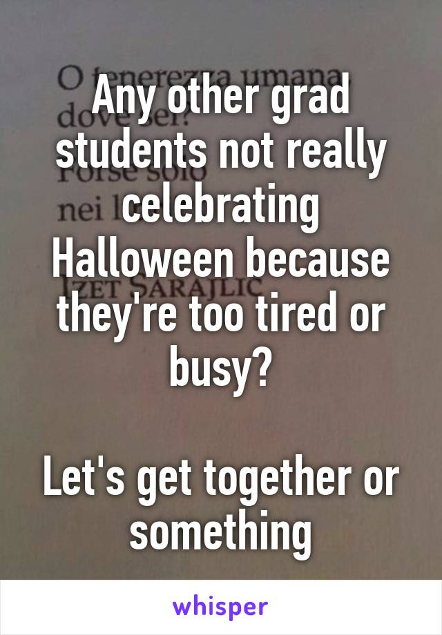 Any other grad students not really celebrating Halloween because they're too tired or busy?  Let's get together or something