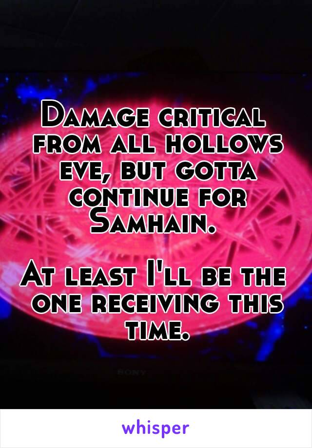 Damage critical from all hollows eve, but gotta continue for Samhain.   At least I'll be the one receiving this time.