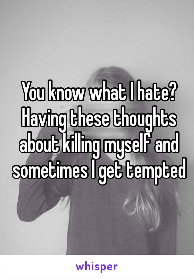 You know what I hate? Having these thoughts about killing myself and sometimes I get tempted