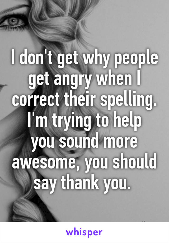 I don't get why people get angry when I correct their spelling. I'm trying to help you sound more awesome, you should say thank you.