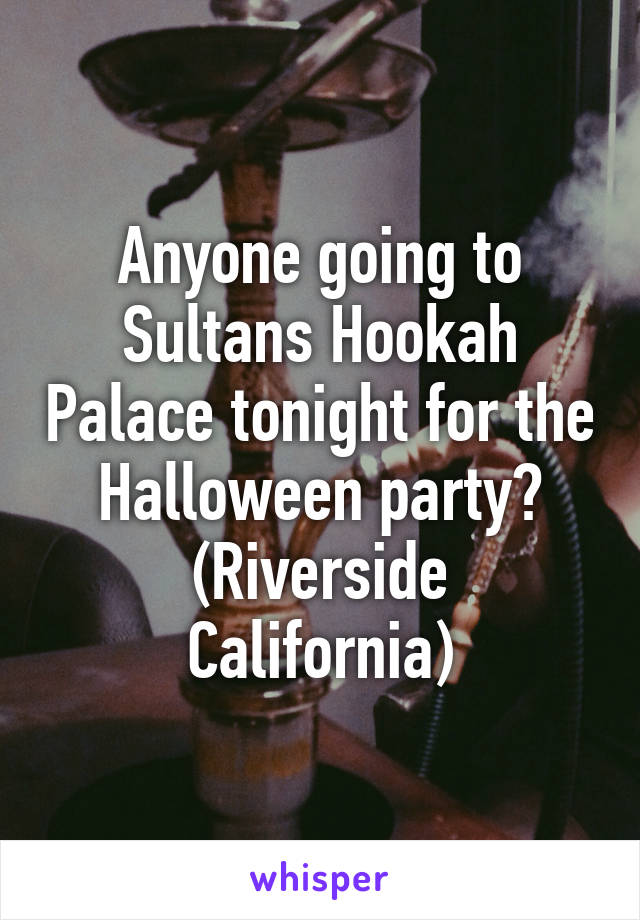 Anyone going to Sultans Hookah Palace tonight for the Halloween party? (Riverside California)