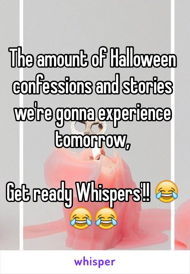 The amount of Halloween confessions and stories we're gonna experience tomorrow,   Get ready Whispers'!! 😂😂😂
