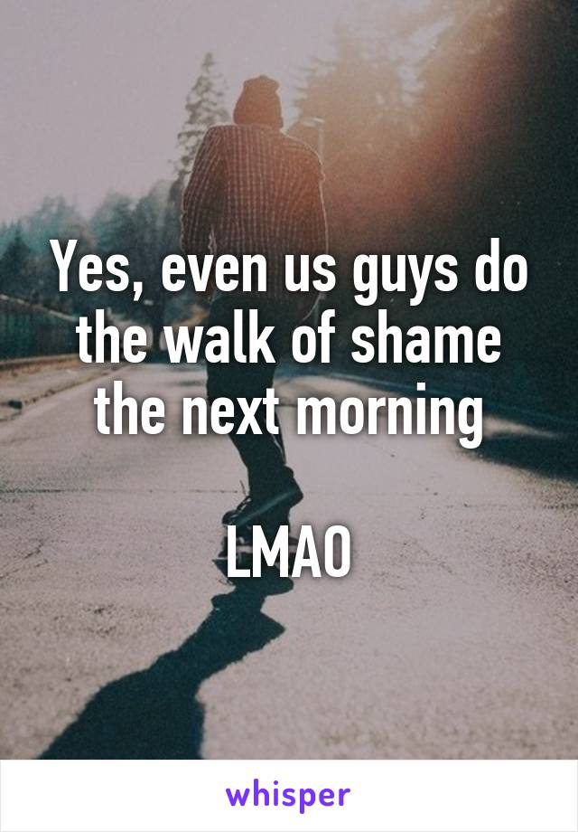 Yes, even us guys do the walk of shame the next morning   LMAO
