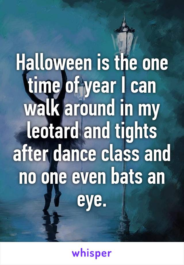 Halloween is the one time of year I can walk around in my leotard and tights after dance class and no one even bats an eye.