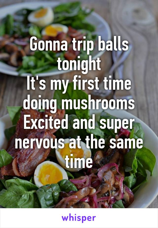 Gonna trip balls tonight It's my first time doing mushrooms Excited and super nervous at the same time