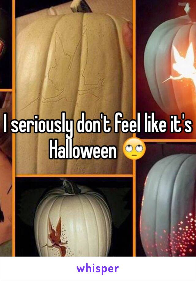 I seriously don't feel like it's Halloween 🙄