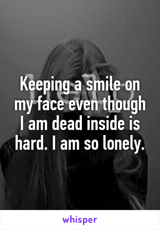Keeping a smile on my face even though I am dead inside is hard. I am so lonely.