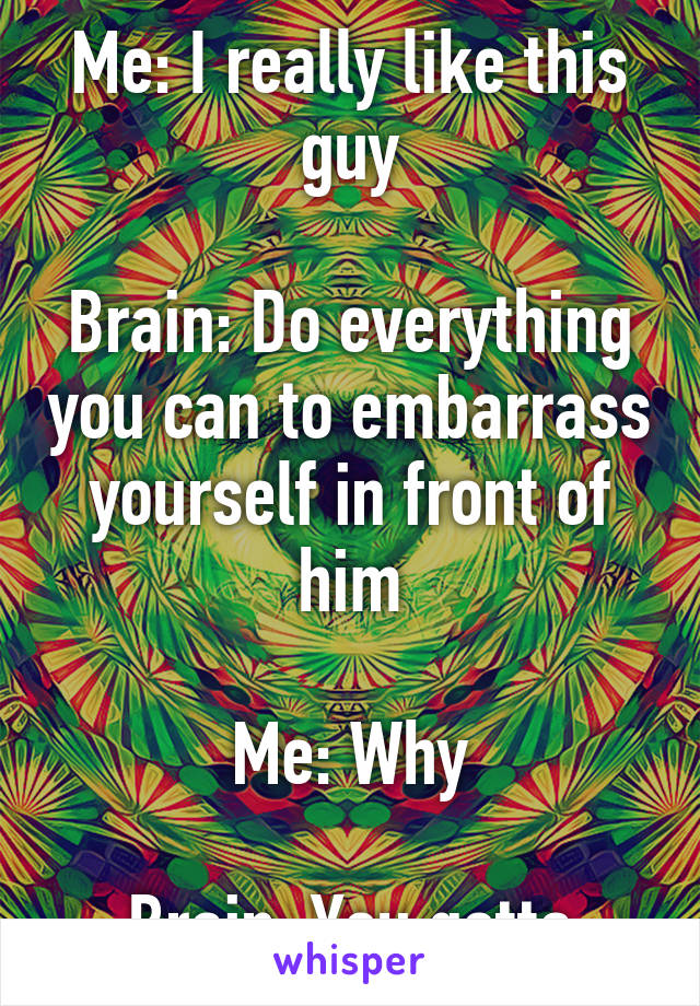 Me: I really like this guy  Brain: Do everything you can to embarrass yourself in front of him  Me: Why  Brain: You gotta