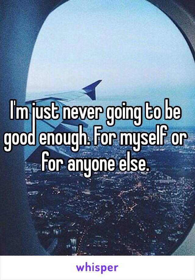 I'm just never going to be good enough. For myself or for anyone else.