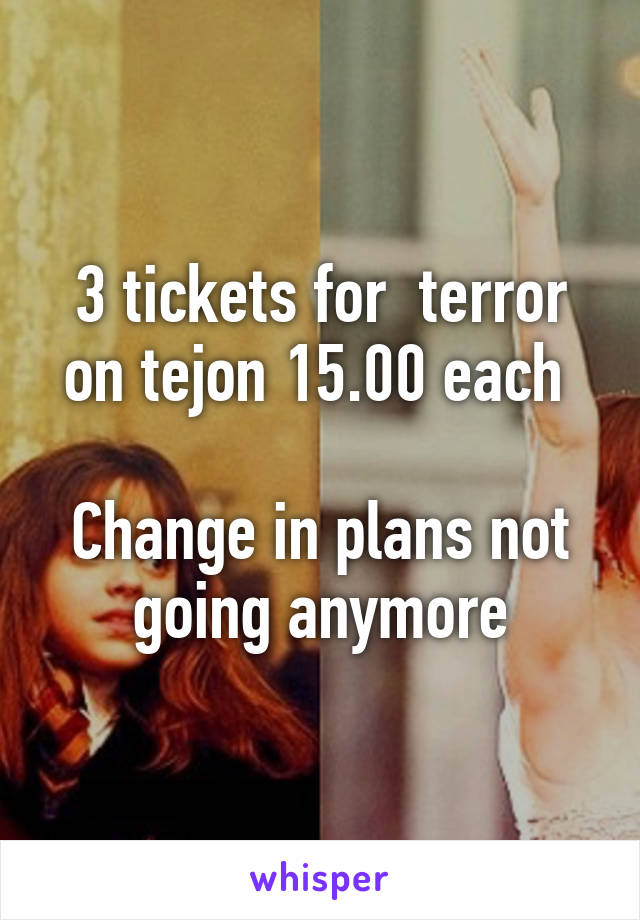 3 tickets for  terror on tejon 15.00 each   Change in plans not going anymore