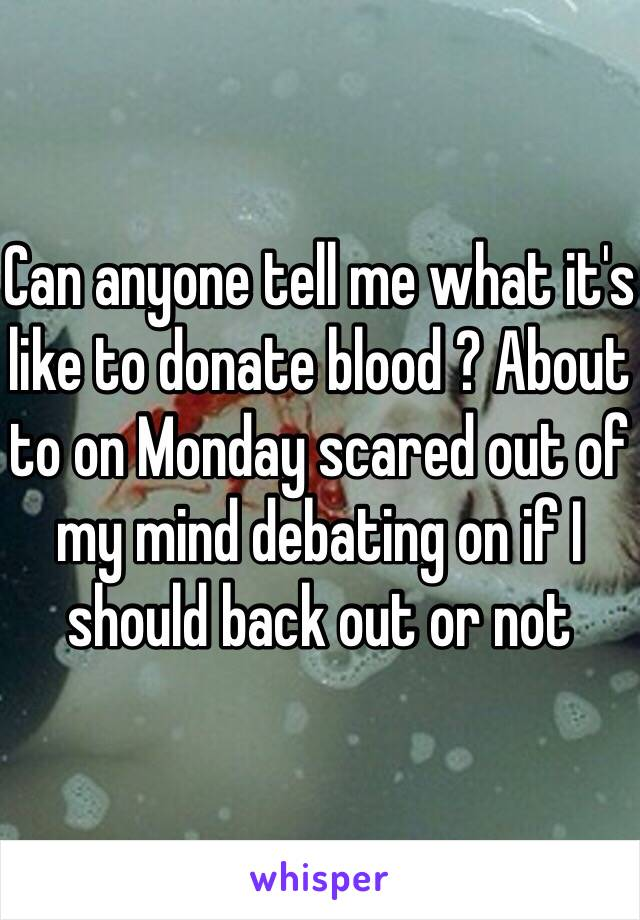 Can anyone tell me what it's like to donate blood ? About to on Monday scared out of my mind debating on if I should back out or not