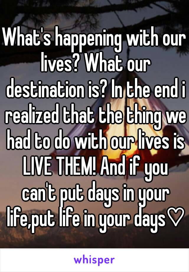 What's happening with our lives? What our destination is? In the end i realized that the thing we had to do with our lives is LIVE THEM! And if you can't put days in your life,put life in your days♡