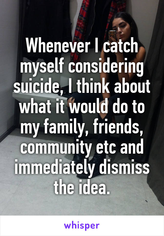 Whenever I catch myself considering suicide, I think about what it would do to my family, friends, community etc and immediately dismiss the idea.