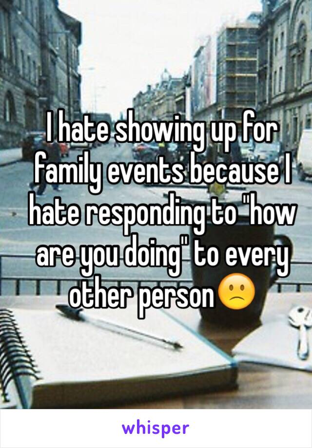 """I hate showing up for family events because I hate responding to """"how are you doing"""" to every other person🙁"""