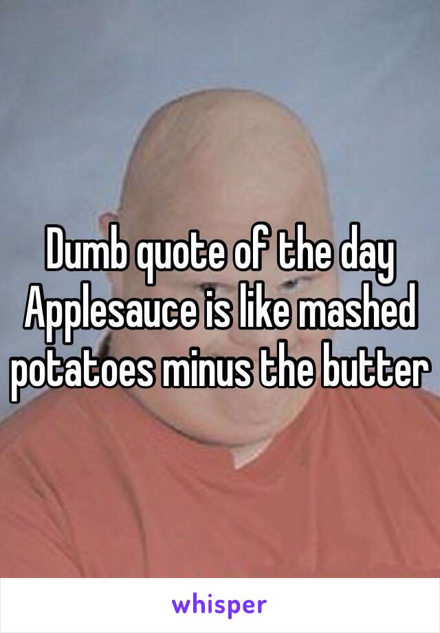 Dumb quote of the day Applesauce is like mashed potatoes minus the butter