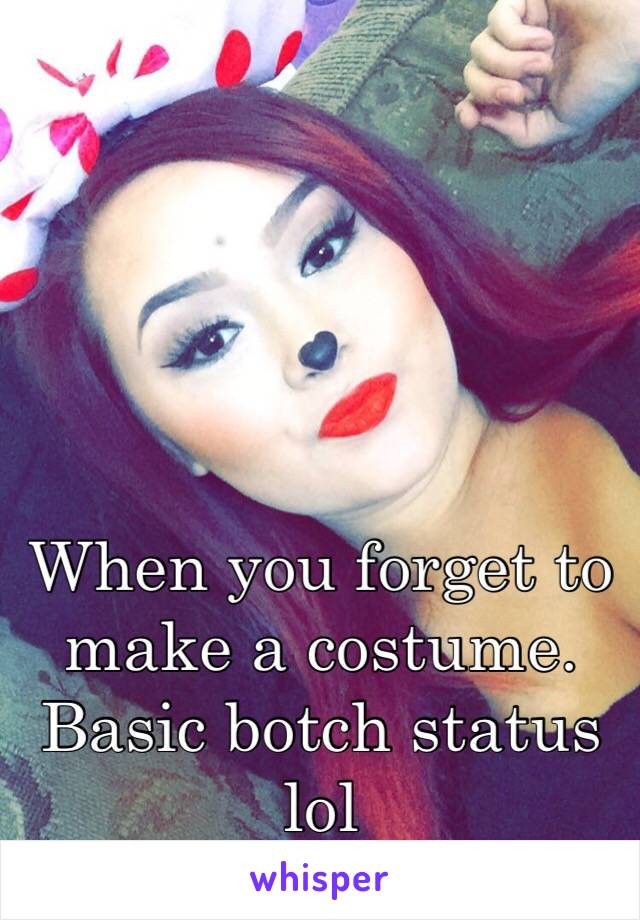 When you forget to make a costume. Basic botch status lol