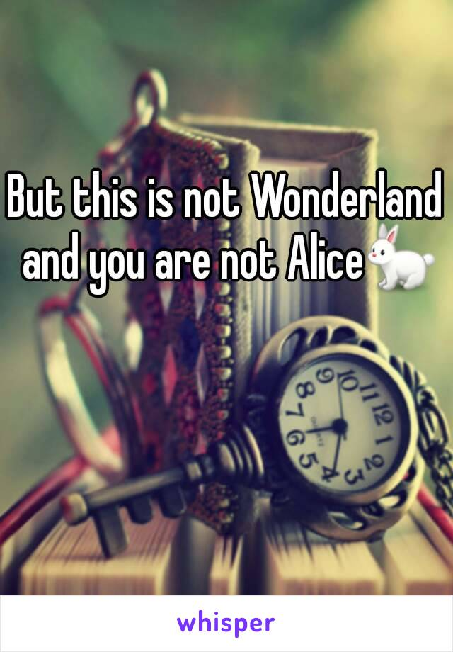 But this is not Wonderland and you are not Alice🐇
