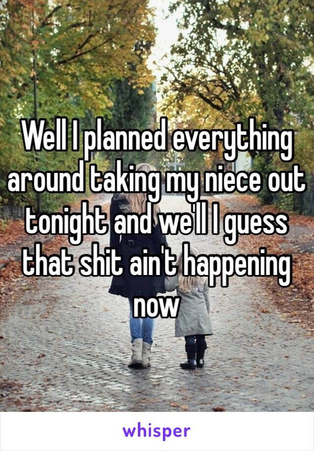 Well I planned everything around taking my niece out tonight and we'll I guess that shit ain't happening now
