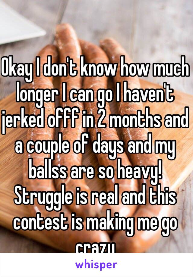 Okay I don't know how much longer I can go I haven't jerked offf in 2 months and a couple of days and my ballss are so heavy! Struggle is real and this contest is making me go crazy