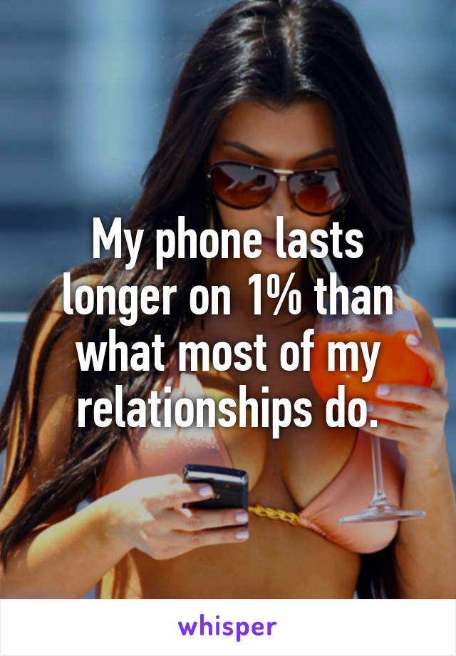My phone lasts longer on 1% than what most of my relationships do.