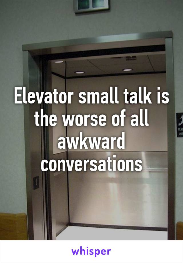 Elevator small talk is the worse of all awkward conversations