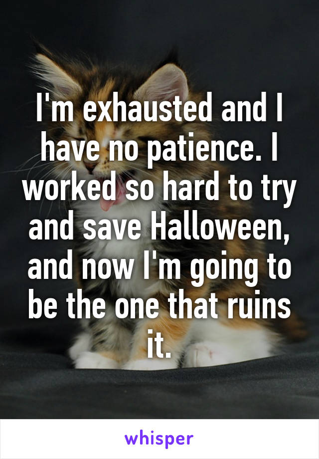 I'm exhausted and I have no patience. I worked so hard to try and save Halloween, and now I'm going to be the one that ruins it.