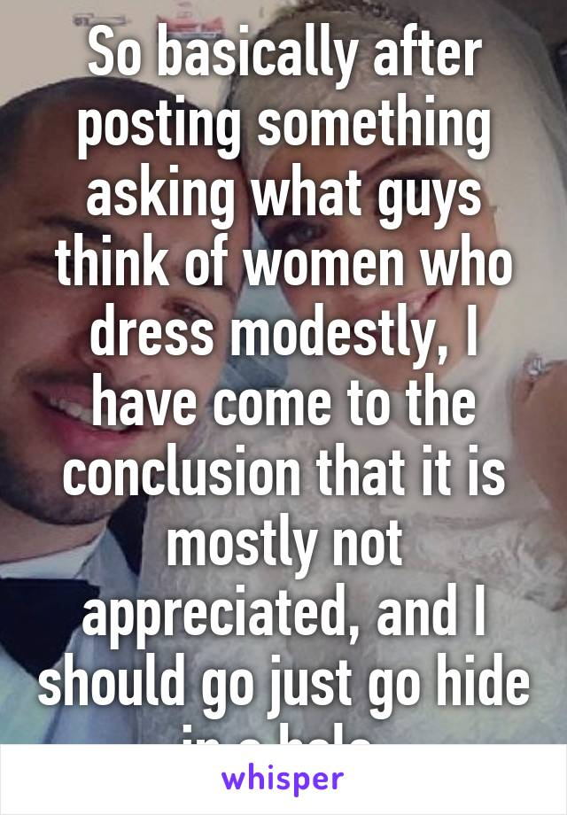 So basically after posting something asking what guys think of women who dress modestly, I have come to the conclusion that it is mostly not appreciated, and I should go just go hide in a hole.